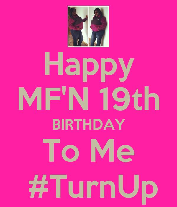 Happy MF'N 19th BIRTHDAY To Me  #TurnUp
