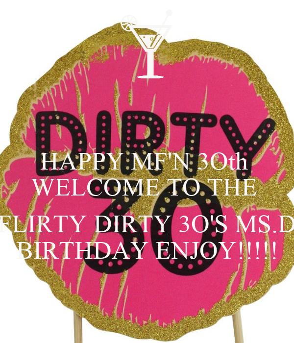 HAPPY MF'N 3Oth  WELCOME TO THE   FLIRTY DIRTY 3O'S MS.D BIRTHDAY ENJOY!!!!!