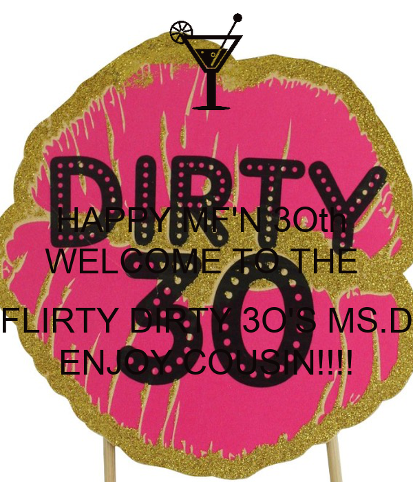 HAPPY MF'N 3Oth  WELCOME TO THE   FLIRTY DIRTY 3O'S MS.D ENJOY COUSIN!!!!