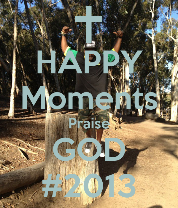 HAPPY Moments Praise GOD #2013