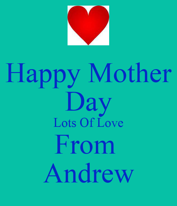 Happy Mother Day Lots Of Love From  Andrew