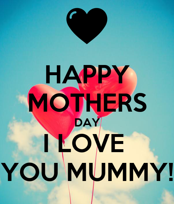 HAPPY MOTHERS DAY I LOVE  YOU MUMMY!