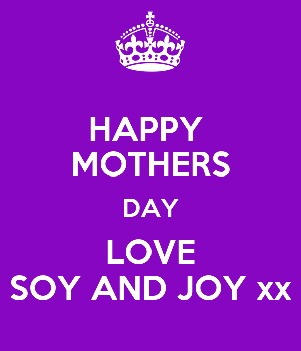 HAPPY  MOTHERS DAY LOVE SOY AND JOY xx