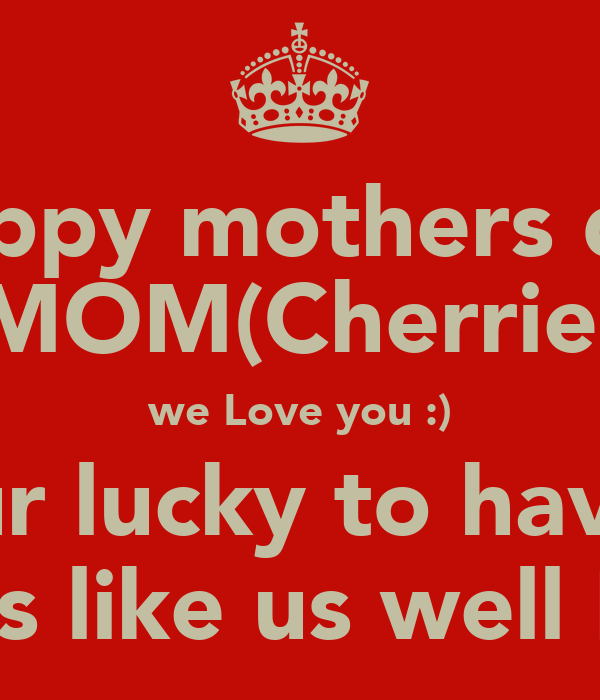 Happy mothers day MOM(Cherrie) we Love you :) your lucky to have 4 kids like us well ME