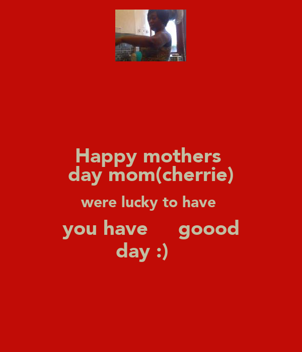 Happy mothers  day mom(cherrie) were lucky to have  you have η̵  goood day :) ♥