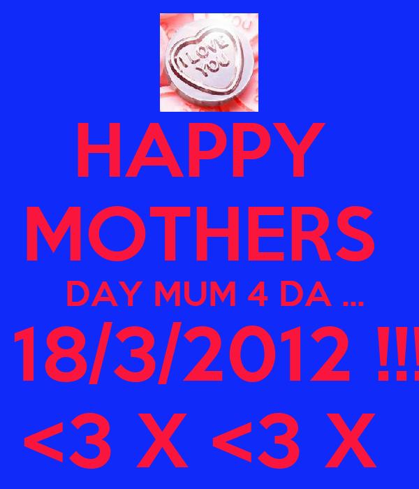HAPPY  MOTHERS   DAY MUM 4 DA ...  18/3/2012 !!! <3 X <3 X