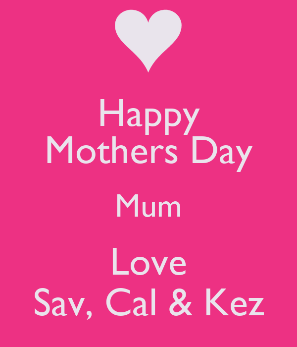 Happy Mothers Day Mum Love Sav, Cal & Kez