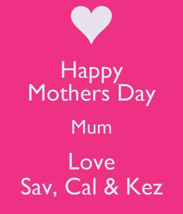 Happy Mothers Day Mum Love Sav, Cal & Kez
