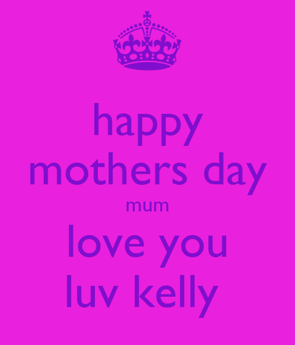 happy mothers day mum love you luv kelly