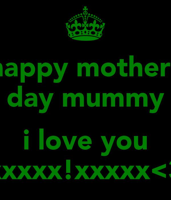 happy mothers day mummy  i love you xxxxx!xxxxx<3