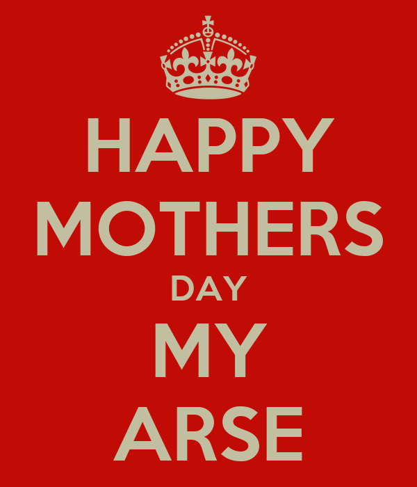 HAPPY MOTHERS DAY MY ARSE
