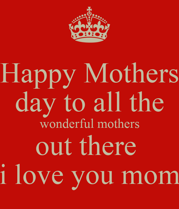 Happy Mothers day to all the wonderful mothers out there  i love you mom