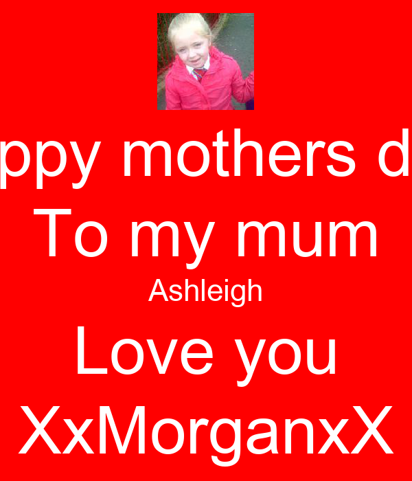 Happy mothers day  To my mum Ashleigh Love you XxMorganxX
