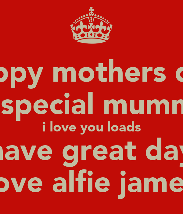 happy mothers day to special mummy  i love you loads have great day love alfie james