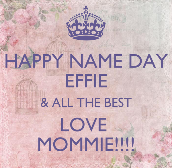 HAPPY NAME DAY EFFIE & ALL THE BEST LOVE  MOMMIE!!!!