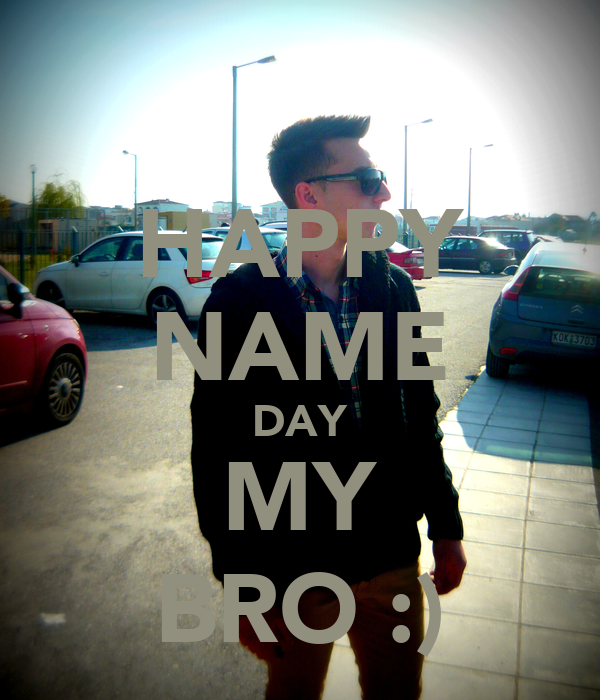 HAPPY NAME DAY MY BRO :)