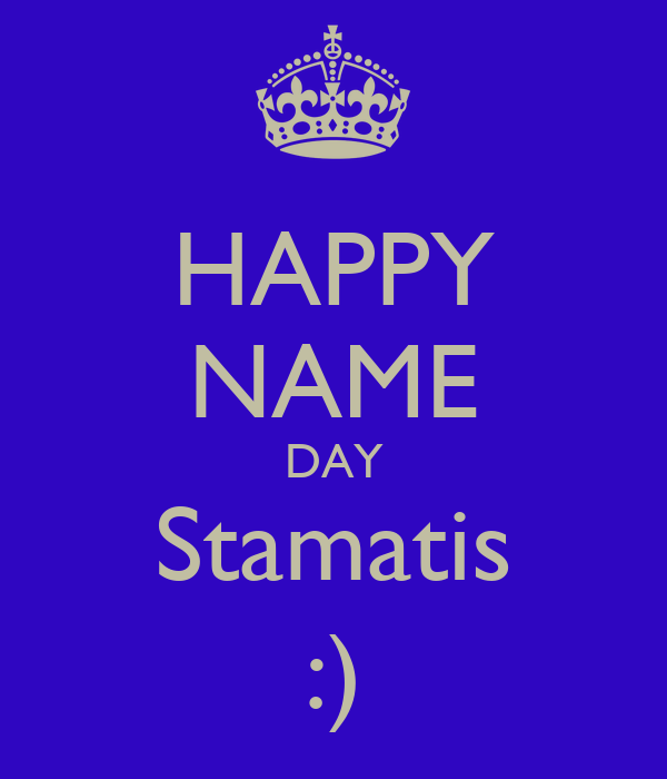 HAPPY NAME DAY Stamatis :)