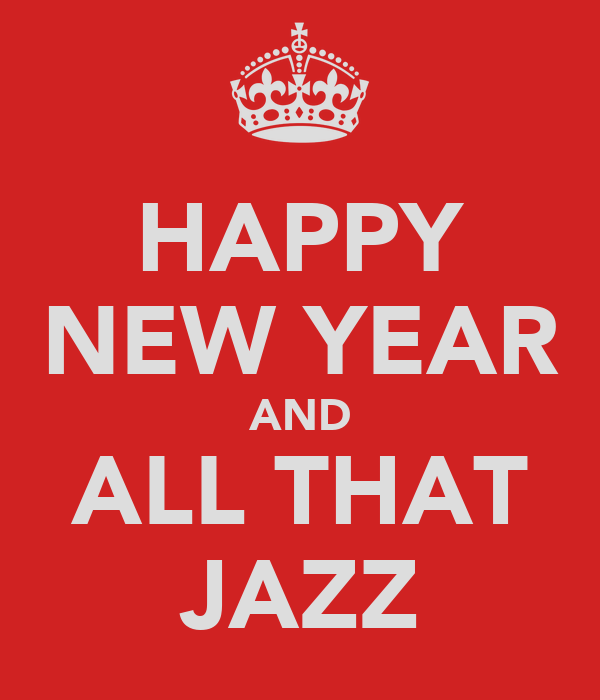 HAPPY NEW YEAR AND ALL THAT JAZZ