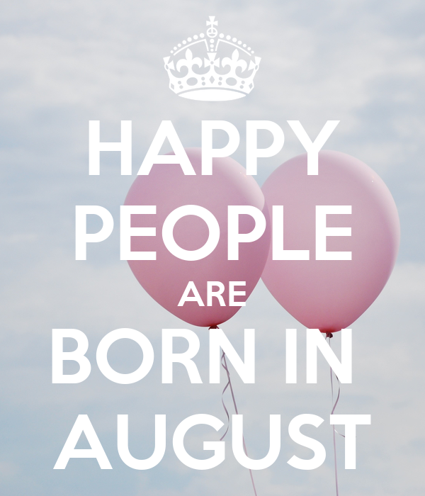 HAPPY PEOPLE ARE BORN IN  AUGUST