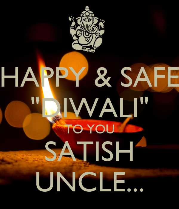 "HAPPY & SAFE ""DIWALI"" TO YOU SATISH UNCLE..."