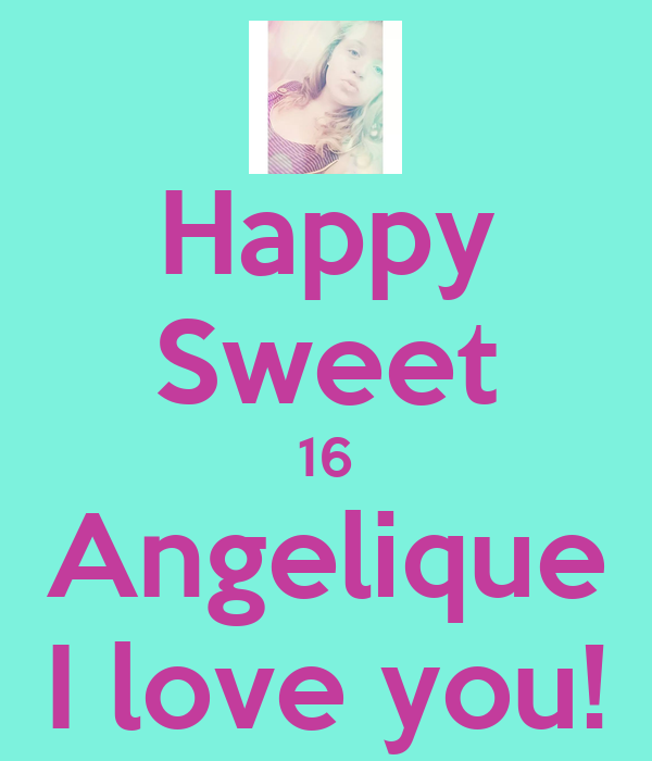 Happy Sweet 16 Angelique I love you!