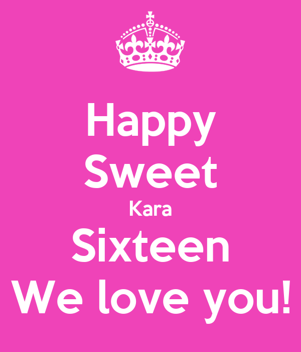 Happy Sweet Kara Sixteen We love you!