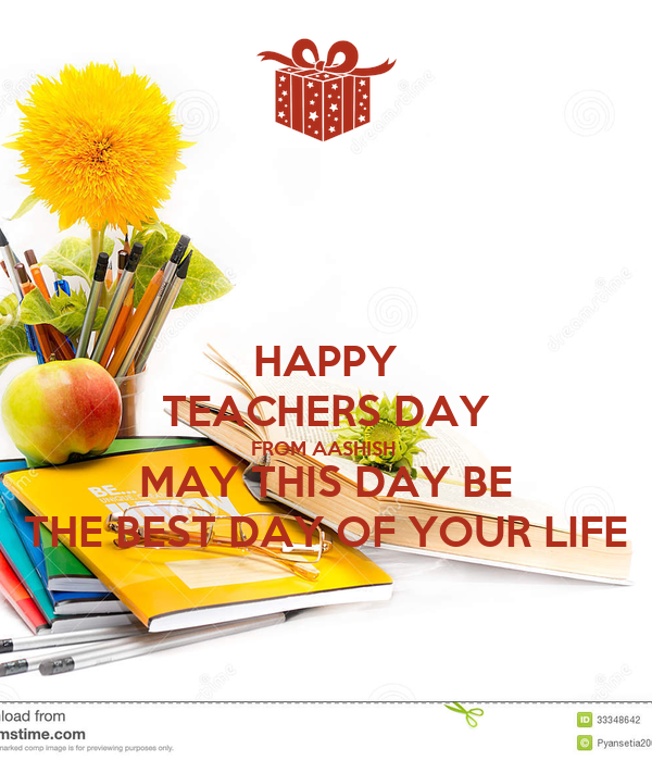 HAPPY TEACHERS DAY FROM AASHISH  MAY THIS DAY BE THE BEST DAY OF YOUR LIFE