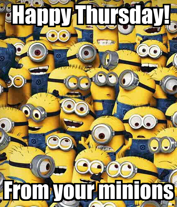 Happy Thursday!  From your minions