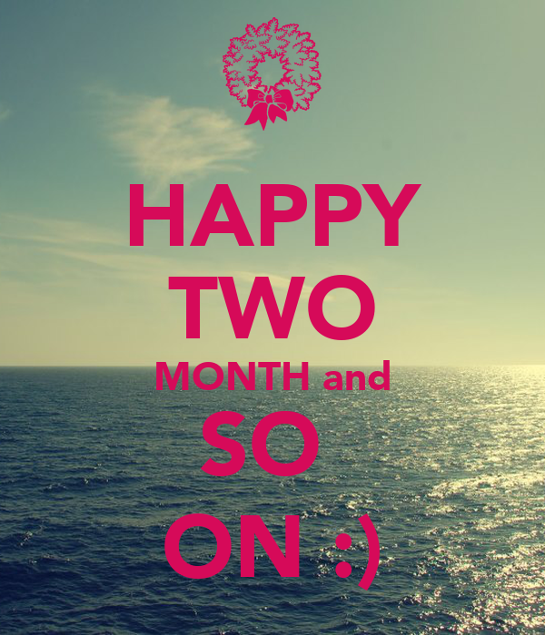 HAPPY TWO MONTH and SO  ON :)
