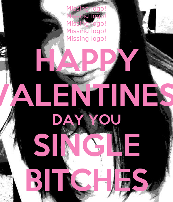 HAPPY VALENTINES  DAY YOU SINGLE BITCHES