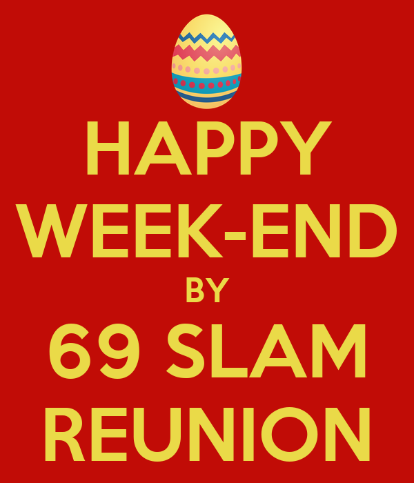 HAPPY WEEK-END BY 69 SLAM REUNION
