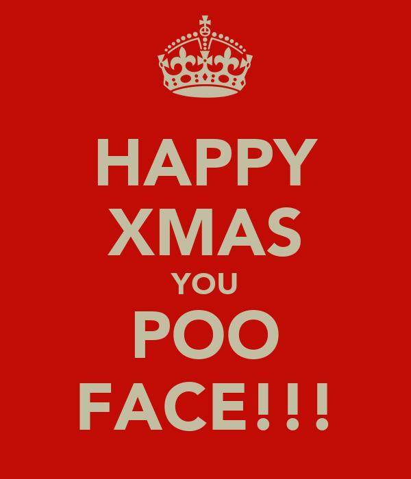 HAPPY XMAS YOU POO FACE!!!