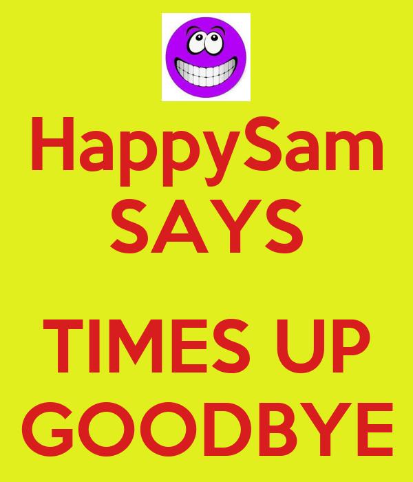 HappySam SAYS  TIMES UP GOODBYE