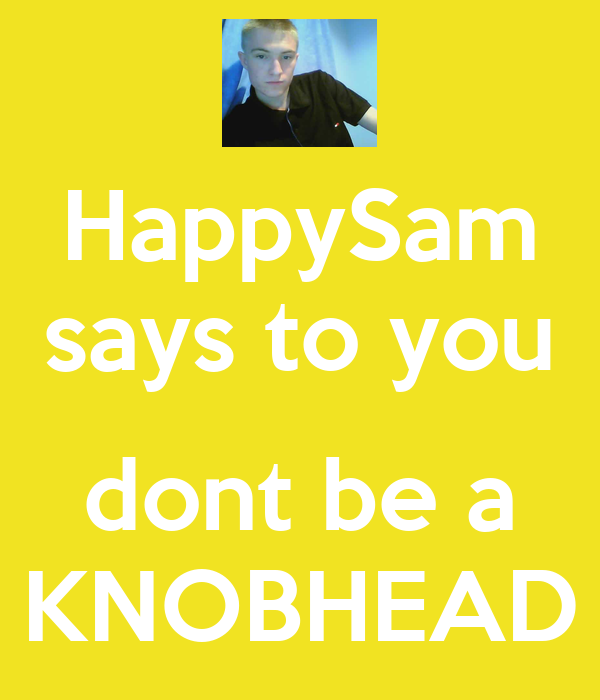 HappySam says to you  dont be a KNOBHEAD