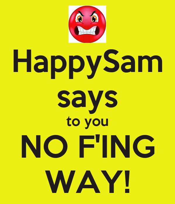 HappySam says to you NO F'ING WAY!
