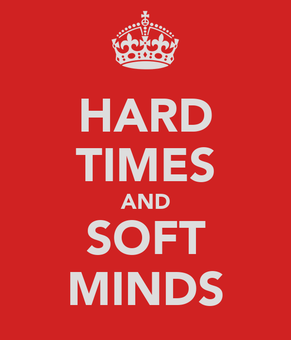HARD TIMES AND SOFT MINDS
