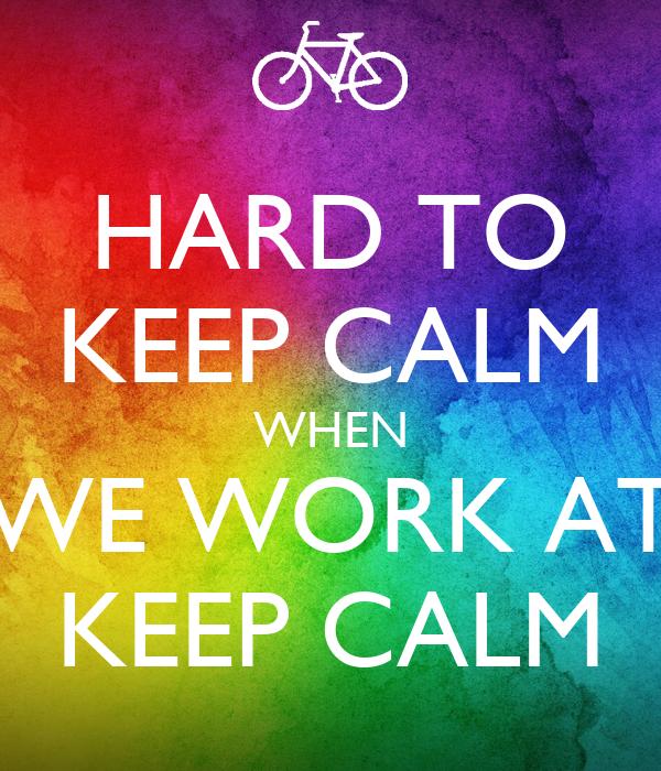 HARD TO KEEP CALM WHEN WE WORK AT KEEP CALM