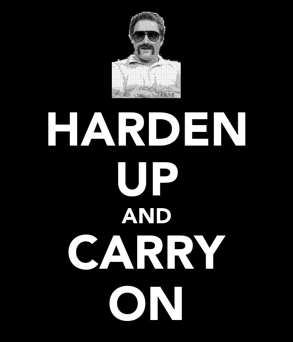 HARDEN UP AND CARRY ON