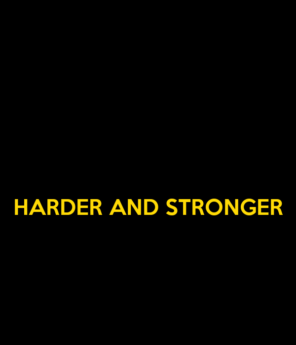 HARDER AND STRONGER