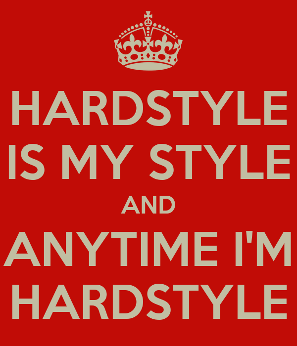 HARDSTYLE IS MY STYLE AND ANYTIME I'M HARDSTYLE