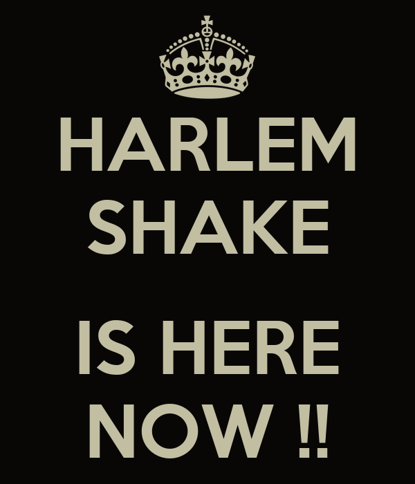 HARLEM SHAKE  IS HERE NOW !!