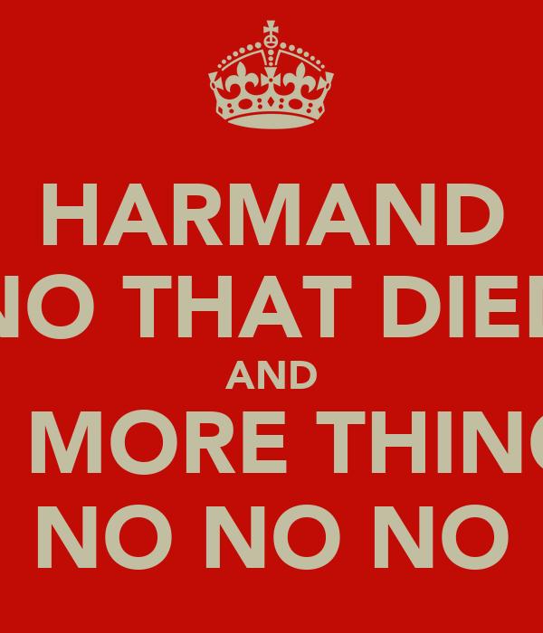 HARMAND NO THAT DIED AND 1 MORE THING NO NO NO