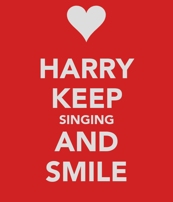 HARRY KEEP SINGING AND SMILE
