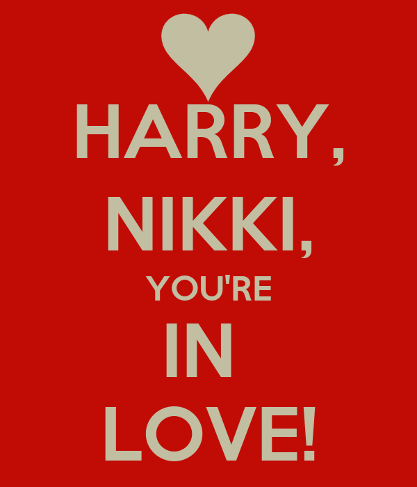 HARRY, NIKKI, YOU'RE IN  LOVE!