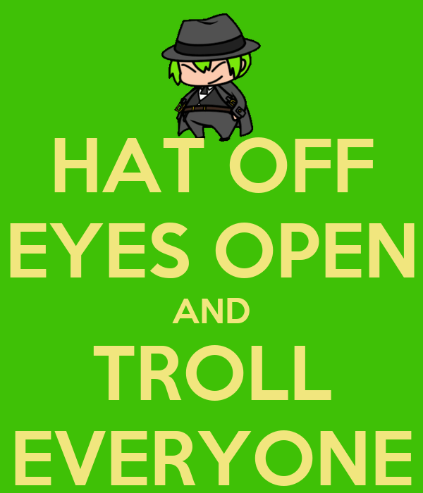 HAT OFF EYES OPEN AND TROLL EVERYONE
