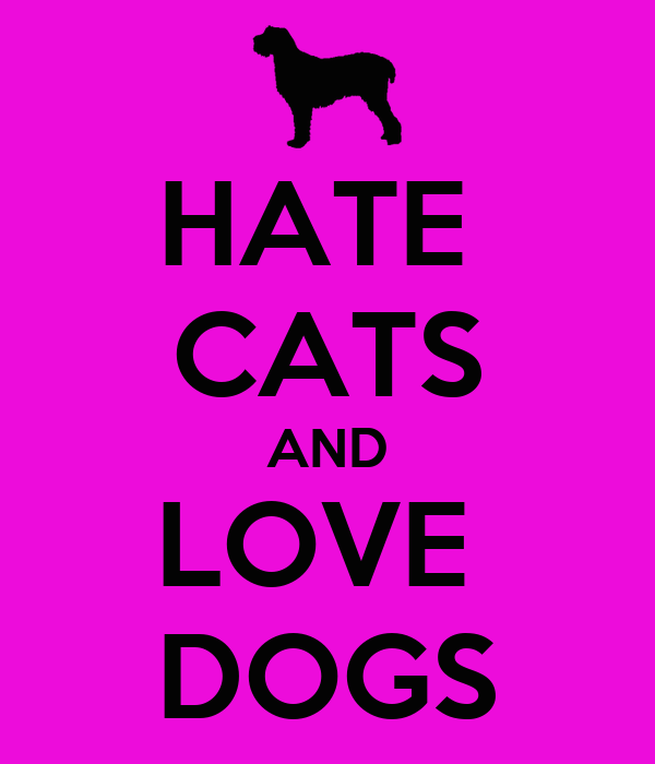 HATE  CATS AND LOVE  DOGS