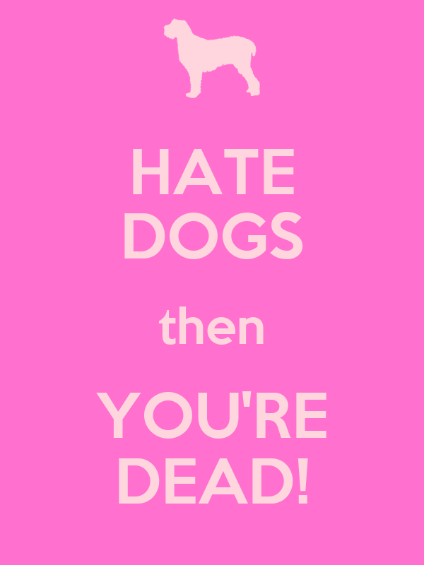 HATE DOGS then YOU'RE DEAD!