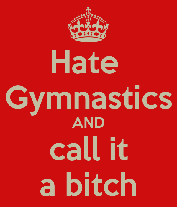 Hate  Gymnastics AND call it a bitch