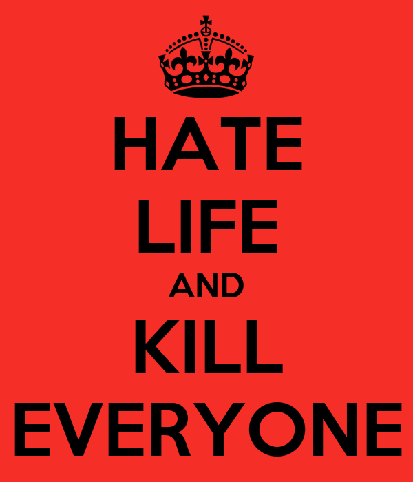 HATE LIFE AND KILL EVERYONE