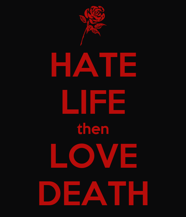 HATE LIFE then LOVE DEATH